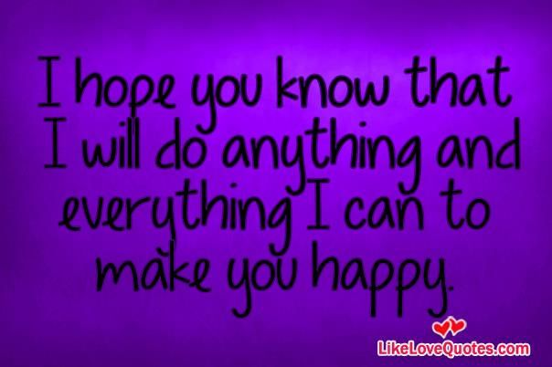 I Will Do Anything And Everything I Can To Make You Happy Are You Happy Happy Quotes Courage Quotes