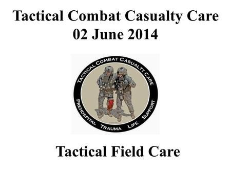 Tactical Field Care Tactical Combat Casualty Care 02 June 2014.