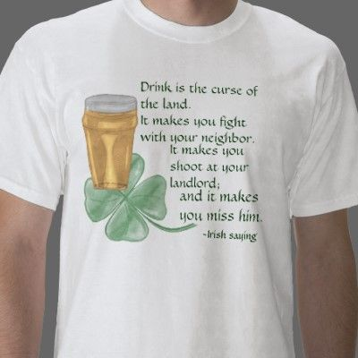 Drink is the curse of   the land.   It makes you fight   with your neighbor.   It makes you   shoot at your   landlord;  and it makes   you miss him.     Beer & Shamrock/Irish Saying T-shirt  The sketch is available on most of zazzles customizable products.