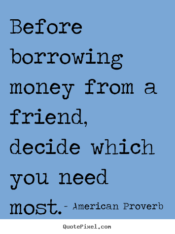Quotes About Money And Friendship Gorgeous American Proverb Quotes  Before Borrowing Money From A Friend