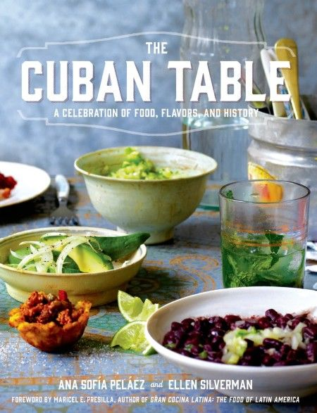 The Cuban Table: A Celebration of Food, Flavors, and History By: Ana Sofia Pelaez Photography by Ellen Silverman