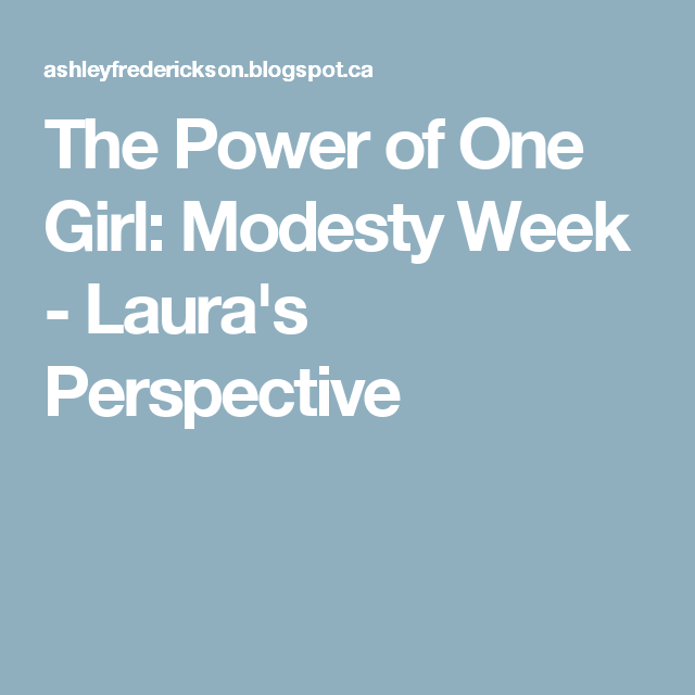 The Power of One Girl: Modesty Week - Laura's Perspective