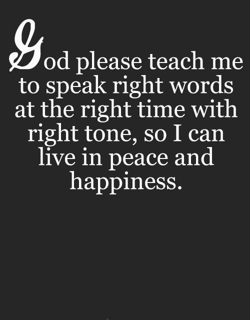 God please teach me to speak right words at the right time with right tone, so I can live in peace and happiness.