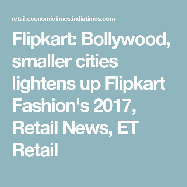 Flipkart: Bollywood, smaller cities lightens up Flipkart Fashion's 2017, Retail News, ET Retail
