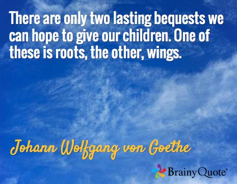 There are only two lasting bequests we can hope to give our children. One of these is roots, the other, wings. / Johann Wolfgang von Goethe