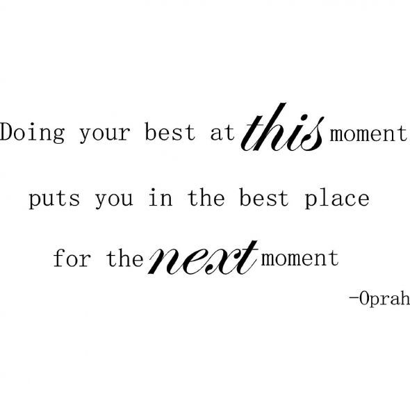 Doing your best at this moment, puts you in the best place for the next moment