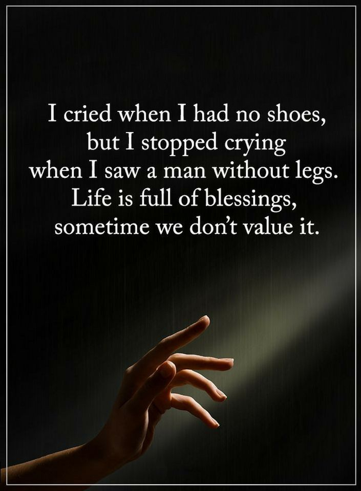 Quotes I Cried When I Had No Shoes But I Stopped Crying When I Saw A Man Without Legs Life Is Full Of Blessin Me Quotes Inspirational Quotes Spiritual Quotes