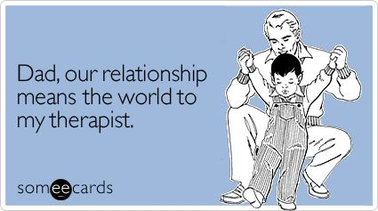 Dad, our relationship means the world to my therapist.