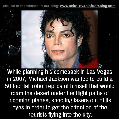 unbelievable-facts:    While planning his comeback in Las Vegas in 2007, Michael Jackson wanted to build a 50 foot tall robot replica of himself that would roam the desert under the flight paths of incoming planes, shooting lasers out of its eyes in order to get the attention of the tourists flying into the city.