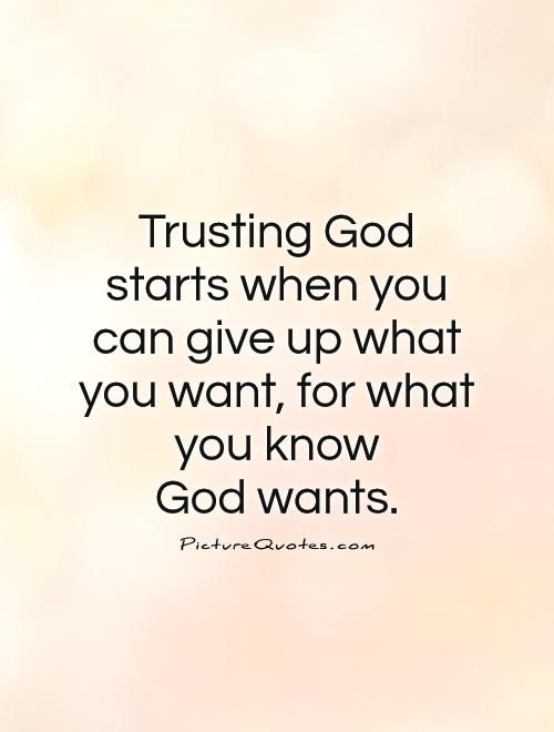 Trust God Quotes Trusting God starts when you can give up what you want, for what  Trust God Quotes