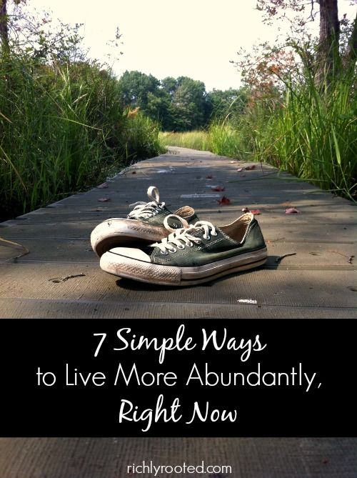7 Simple Ways to Live More Abundantly, Right Now - RichlyRooted.com