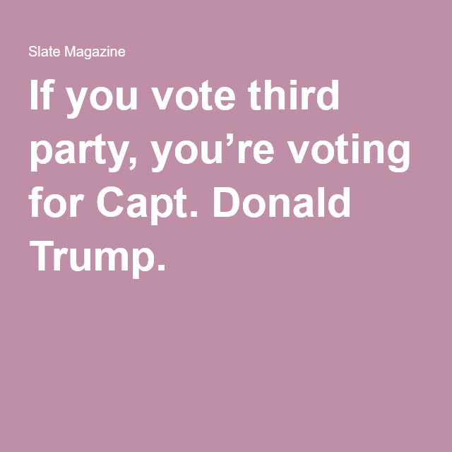 If you vote third party, you're voting for Capt. Donald Trump.