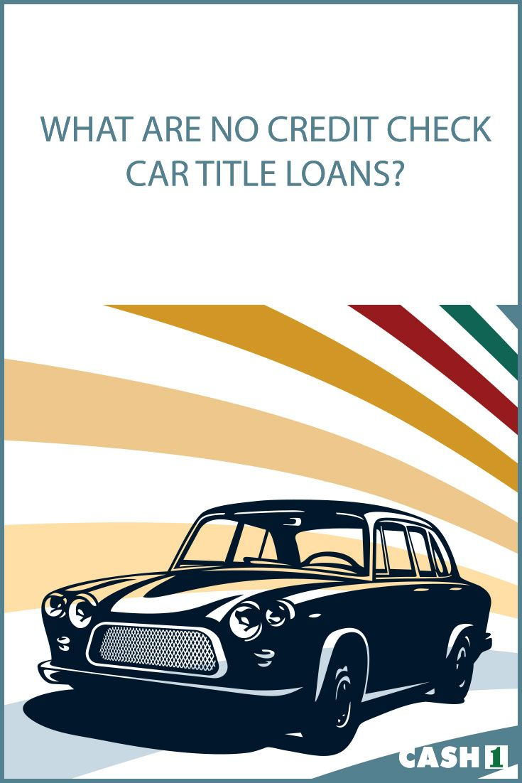 What Are No Credit Check Car Title Loans A Lending Company Grants You A Loan On The Basis Of The Value Of Your Car The Car Title Lending Company Credit Check