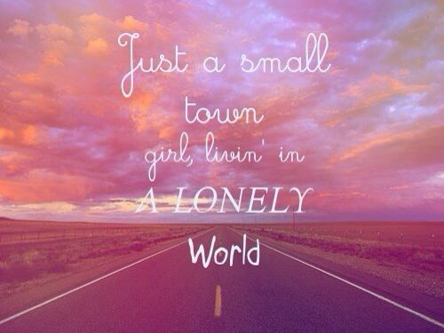 Just a small town girl living in a lonely world | Words to Live By