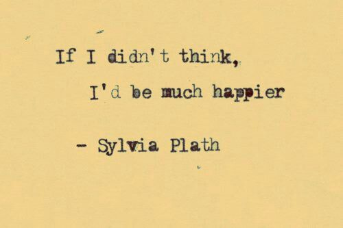 If I didn't think, I'd be much happier - Sylvia Plath