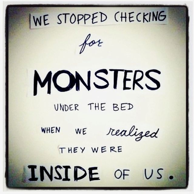 there's a monster inside me, right next to all the ...