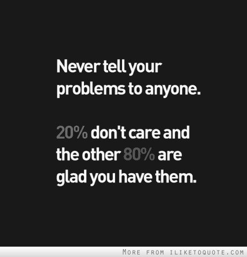 Never Tell Your Problems To Anyone 20 Percent Don T Care And The Other 80 Percent Are Glad You Have Them Quotations Words Life Quotes
