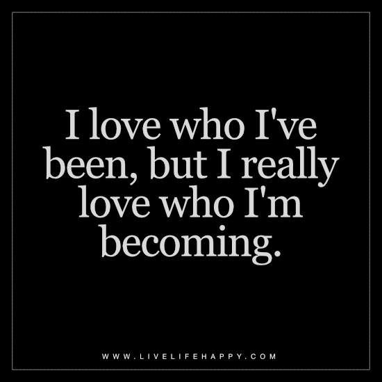 Deep Quotes About Enjoying Life: I Love Who I've Been
