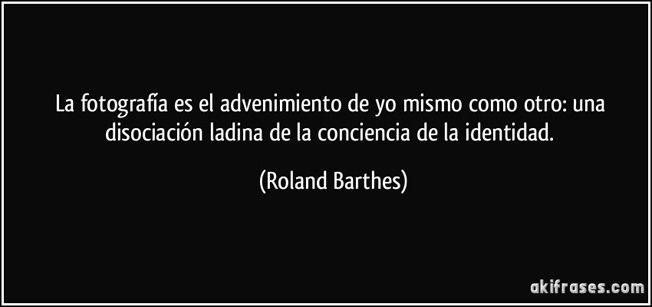 """... """"La fotografía es el advenimiento de yo mismo como otro: una disociación ladina de la conciencia de la identidad """". Roland Barthes."""