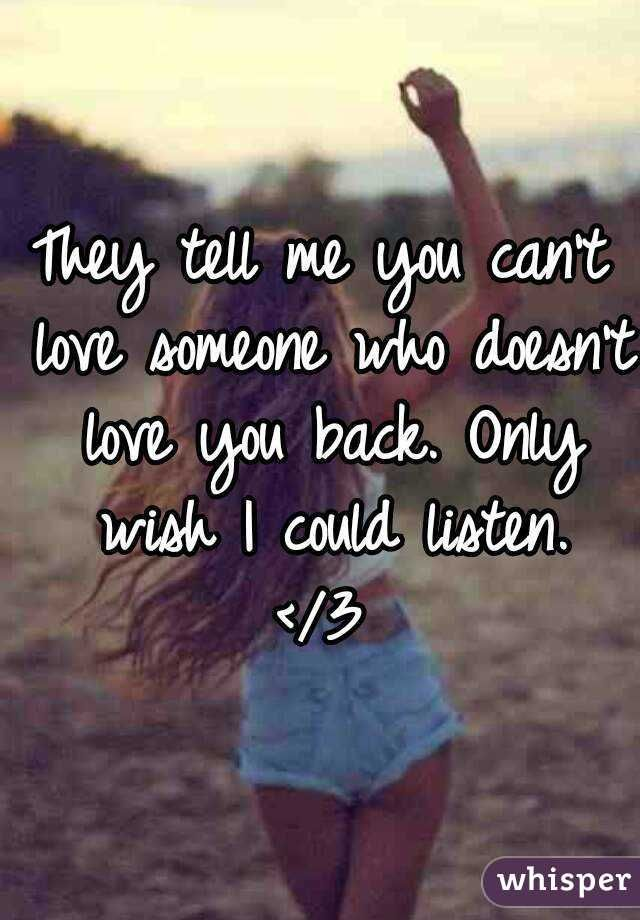 """""""They Tell Me You Can't Love Someone Who Doesn't Love You"""
