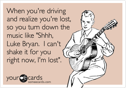 When you're driving and realize you're lost, so you turn down the music like 'Shhh, Luke Bryan. I can't shake it for you right now, I'm lost'.