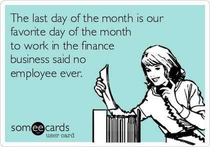 The Last Day Of The Month Is Our Favorite Day Of The Month To Work In The Finance Business Said No Employee Ever Work Humor Accounting Humor Business Finance