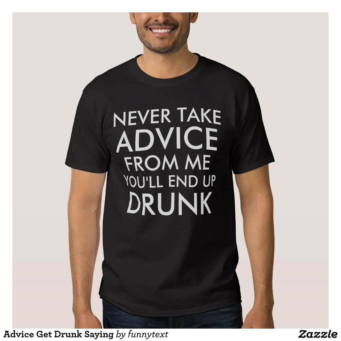 6e34ecce3 Advice Get Drunk Saying TShirts / Shirts / Apparel for Men and Women. Never  Take Advice From Me, You'll End Up Drunk. Funny saying / quote about  drinking ...