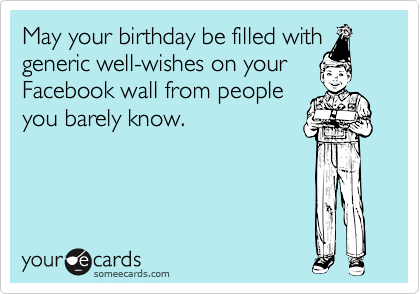 Birthday May Your Be Filled With Generic Well Wishes On Facebook Wall From People You Barely Know