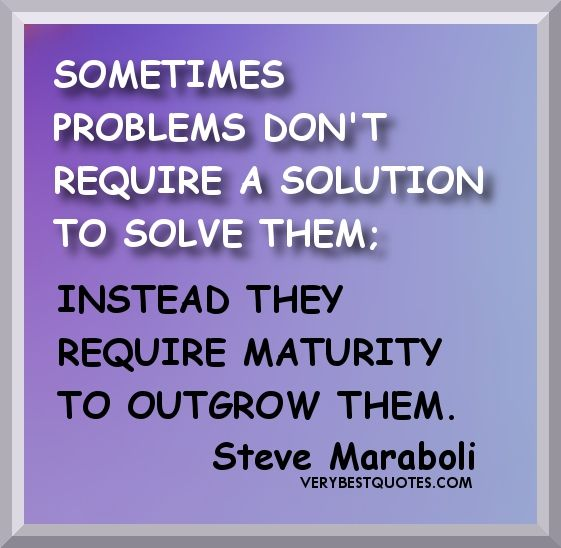 Sometimes Problems Don T Require A Solution To Solve Them Instead They Require Maturity To Outgrow Quotes About Family Problems Problem Quotes Maturity Quotes