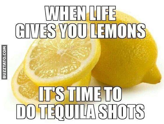 When Life Gives You Lemons Lemons Life Meme Shots Tequila Tequila Shots Ideas Tequila Shots Tequila