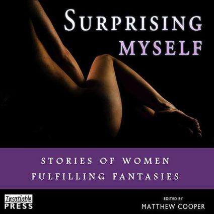 Surprising Myself - Stories of Women Fulfilling Fantasies. An anthology published by Insatiable Press in May 2016, narrated by Samantha Prescott.