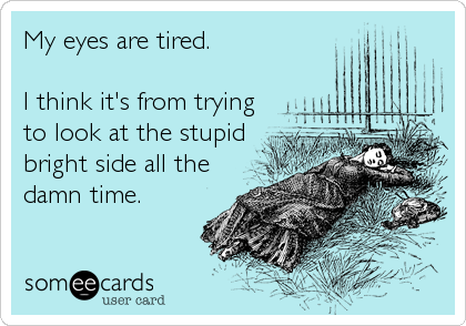My eyes are tired. I think it's from trying to look at the stupid bright side all the damn time. | Confession Ecard | someecards.com