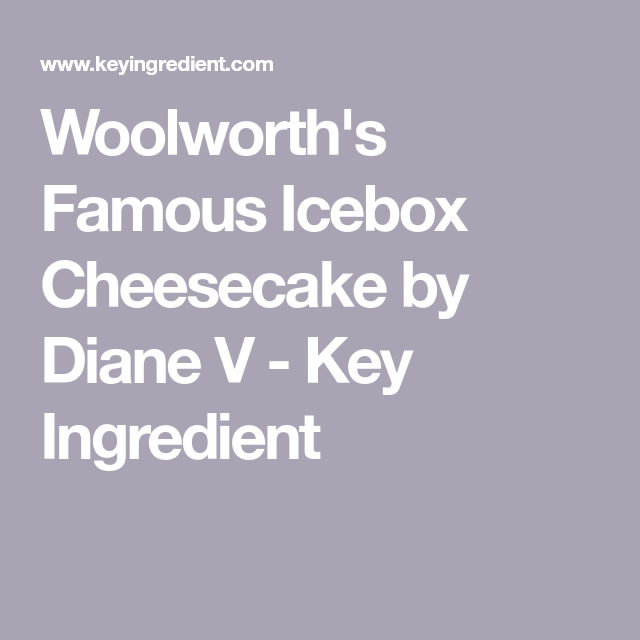 Woolworth S Famous Icebox Cheesecake By Diane V Key
