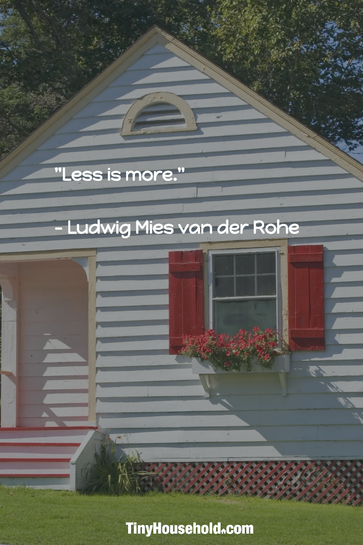 """Tiny House Quote:  """"Less is more"""" - Ludwig Miles van der Rohe"""