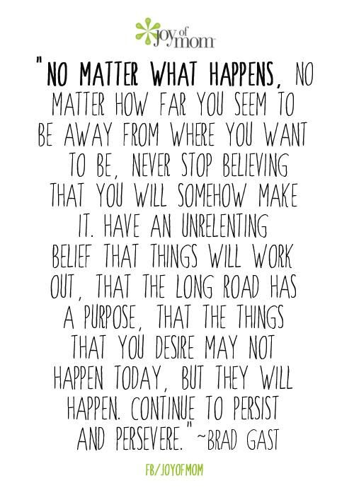 No Matter What Happens No Matter How Far You Seem To Be Away From Where You Want To Be Never Stop Believing That You Inspirational Words Faith Quotes Quotes