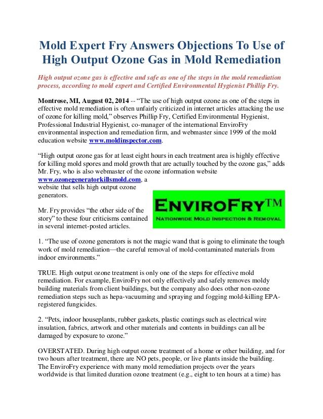 High output ozone gas is effective and safe as one of the steps in the mold remediation process, according to mold expert and Certified Environmental Hygienist Phillip Fry. http://www.moldexpertconsultants.com