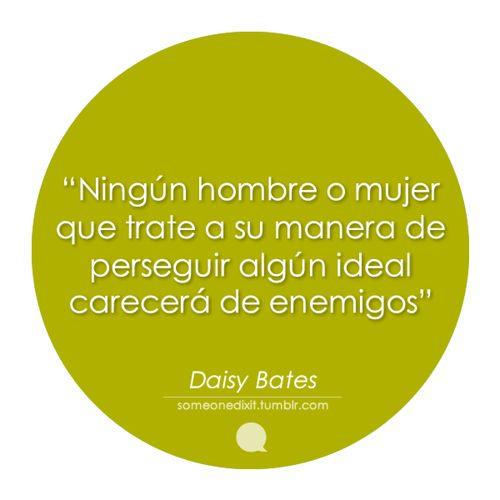 """""""Ningún hombre o mujer que trate a su manera de perseguir algún ideal carecerá de enemigos""""  Daisy Bates"""