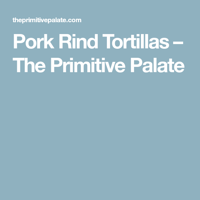 Pork Rind Tortillas – The Primitive Palate
