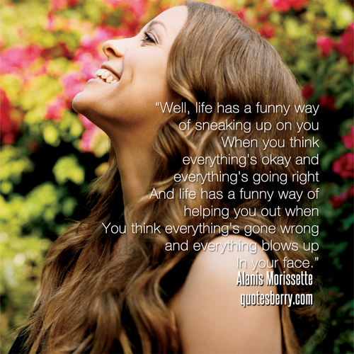 Well, life has a funny way of sneaking up on you  When you think everythings okay and everything's going right  And life has a funny way of helping you out when  You think everything's gone wrong and everything blows up  In your face  - Alanis Morissette, Ironic  (Photography by Jeff Lipsky)  #quotes more on: http://quotesberry.com