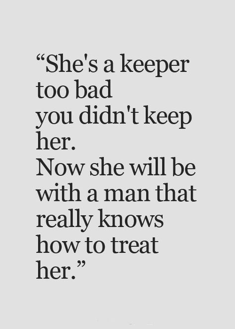 Quotes - She's a keeper too bad you didn't keep her. Now...