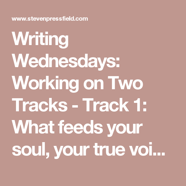 Writing Wednesdays: Working on Two Tracks - Track 1: What feeds your soul, your true voice, what gives you joy. Track 2: What pays the bills. Stay true to Track 1 and Track 2 will follow.