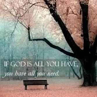 If God Is All You Have, You Have All You Need. - Anonymous