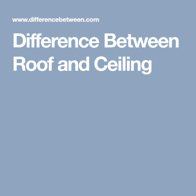 Difference Between Roof And Ceiling Roof Ceiling Different