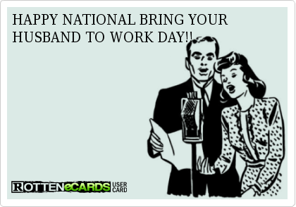 Happy National Bring Your Husband To Work Day Bring It On Husband National