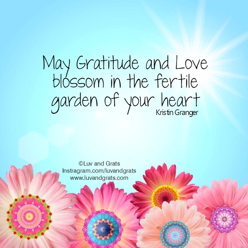 May Gratitude And Love Blossom In The Fertile Garden Of Your Heart. Kristin  Granger.