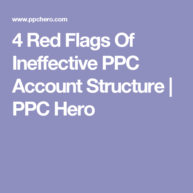 4 Red Flags Of Ineffective Ppc Account Structure Ppc Hero Ppc Red Flag Marketing Tips