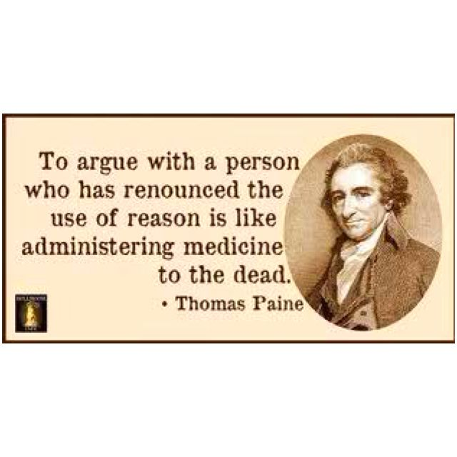 Note to self:  To argue with a person who has renounced the use of reason is like administering medicine to the dead.  (T Paine.  T is Thomas)