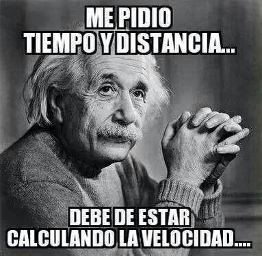 Me Pidio Tiempo Y Distancia Debe De Estar Calculando La Velocidad Einstein Quotes Funny Quotes Albert Einstein Quotes