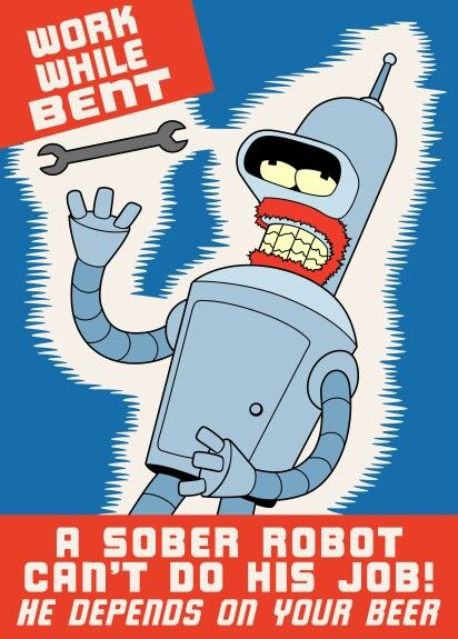 Work while bent; a sober robot can't do his job! #futurama #bender http://m.imgur.com/a/tCJzv
