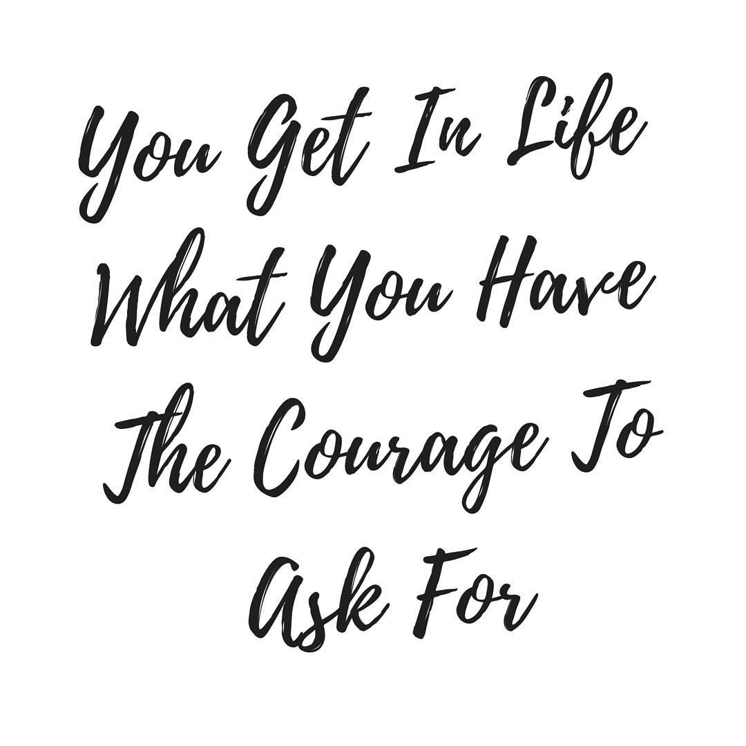 You Get In Life What You Have The Courage To Ask For If You Are